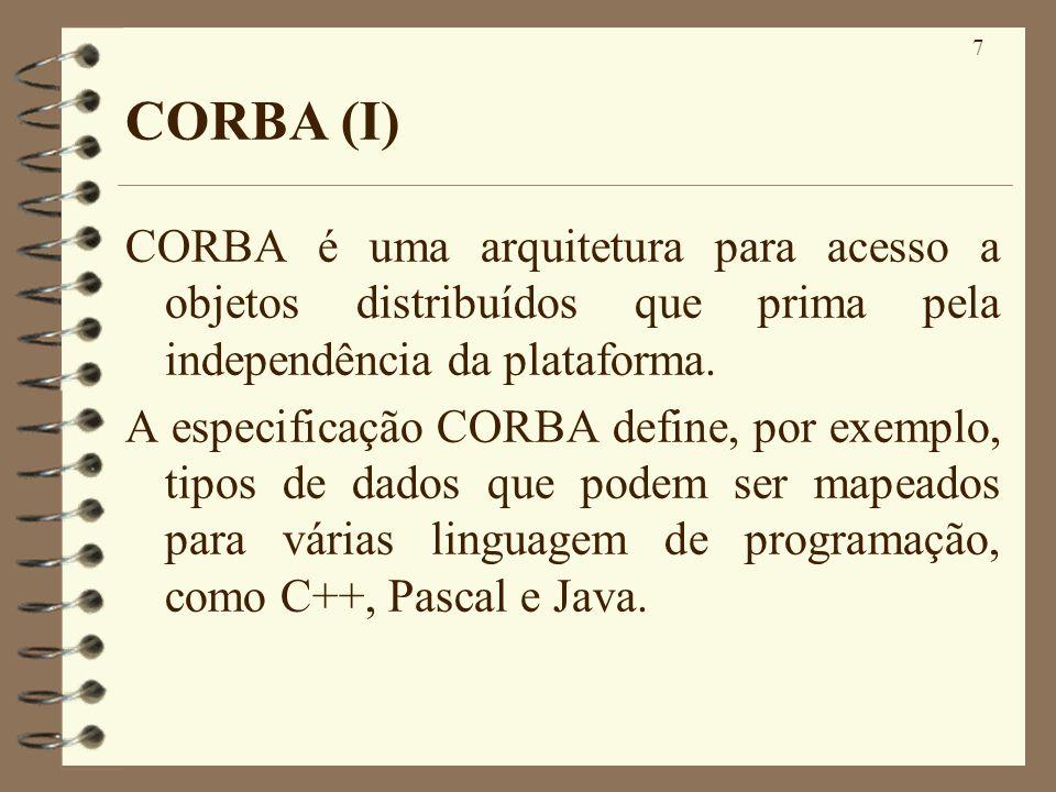 7 CORBA (I) CORBA é uma arquitetura para acesso a objetos distribuídos que prima pela independência da plataforma. A especificação CORBA define, por e