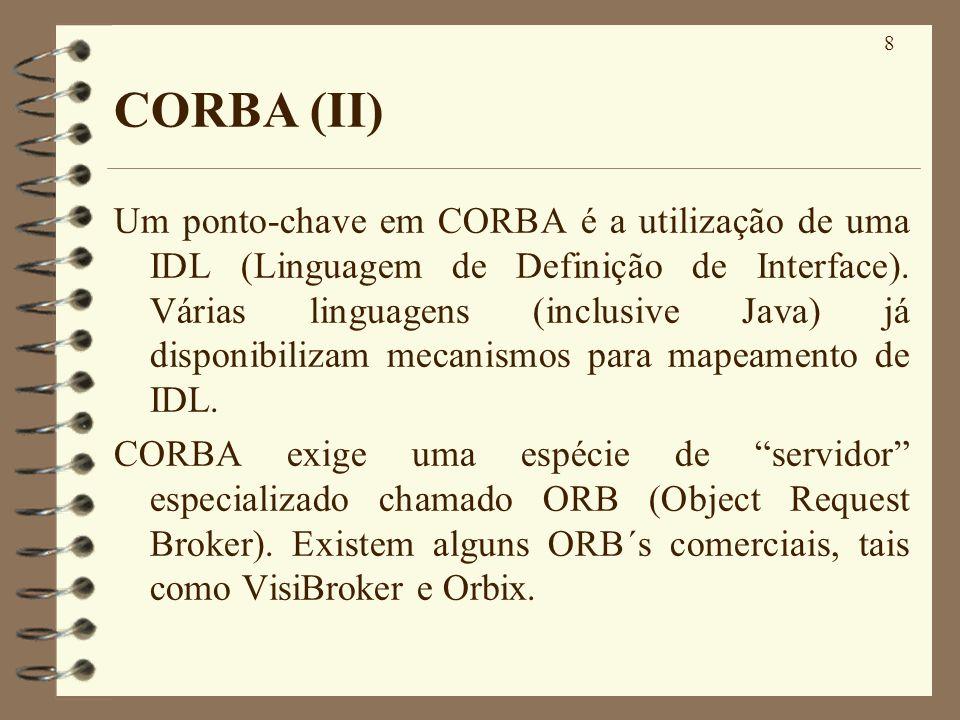 8 CORBA (II) Um ponto-chave em CORBA é a utilização de uma IDL (Linguagem de Definição de Interface). Várias linguagens (inclusive Java) já disponibil