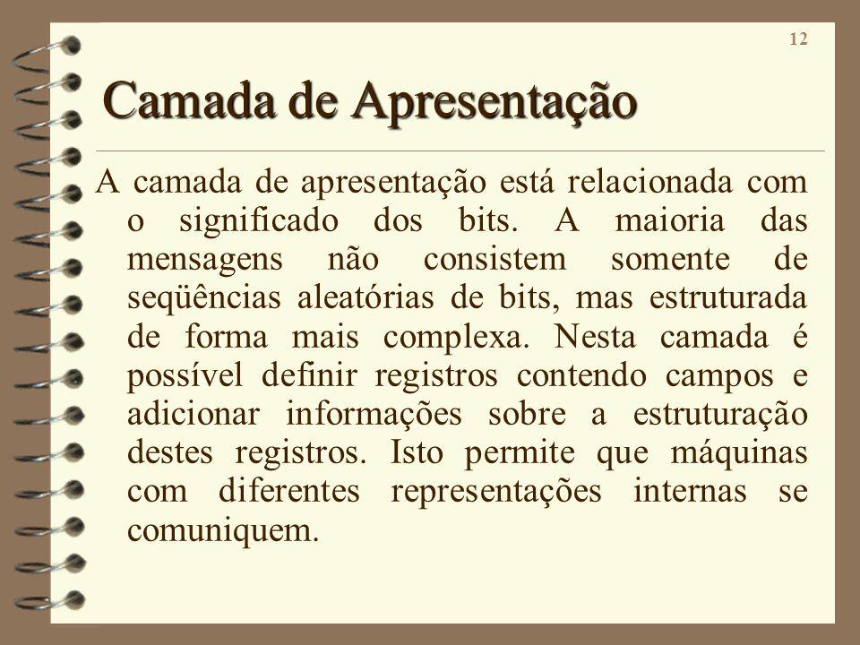 12 Camada de Apresentação A camada de apresentação está relacionada com o significado dos bits. A maioria das mensagens não consistem somente de seqüê