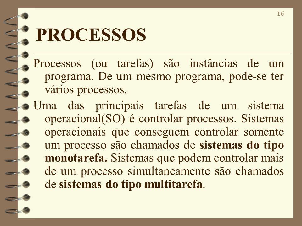 16 PROCESSOS Processos (ou tarefas) são instâncias de um programa. De um mesmo programa, pode-se ter vários processos. Uma das principais tarefas de u