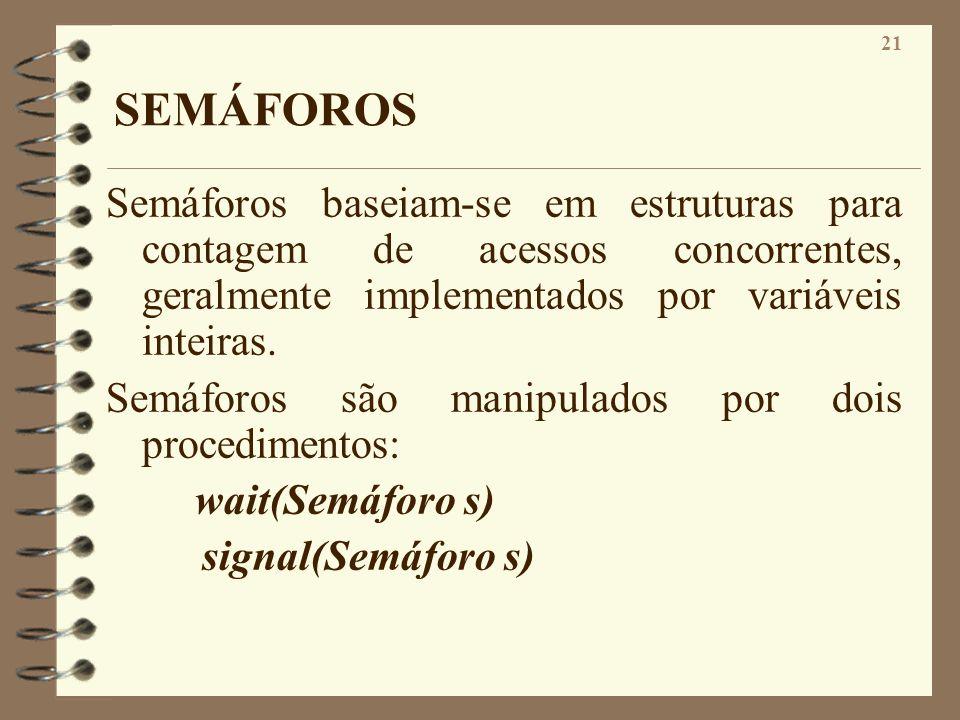 21 SEMÁFOROS Semáforos baseiam-se em estruturas para contagem de acessos concorrentes, geralmente implementados por variáveis inteiras. Semáforos são