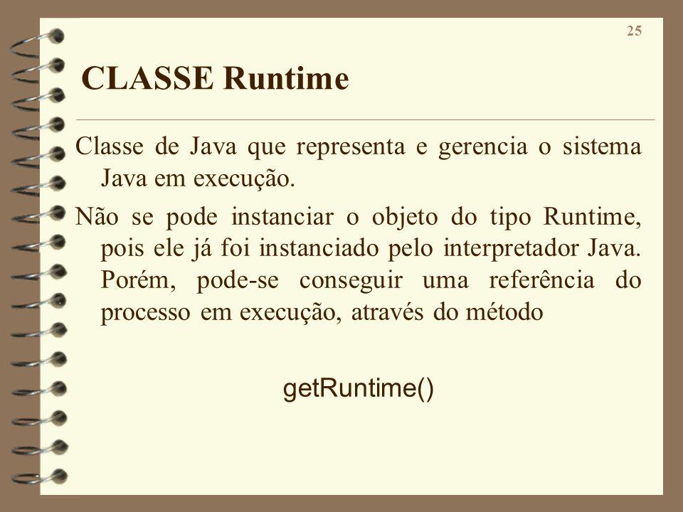 25 CLASSE Runtime Classe de Java que representa e gerencia o sistema Java em execução. Não se pode instanciar o objeto do tipo Runtime, pois ele já fo