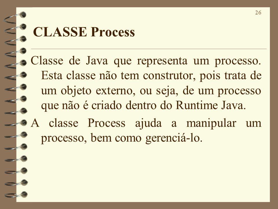 26 CLASSE Process Classe de Java que representa um processo. Esta classe não tem construtor, pois trata de um objeto externo, ou seja, de um processo