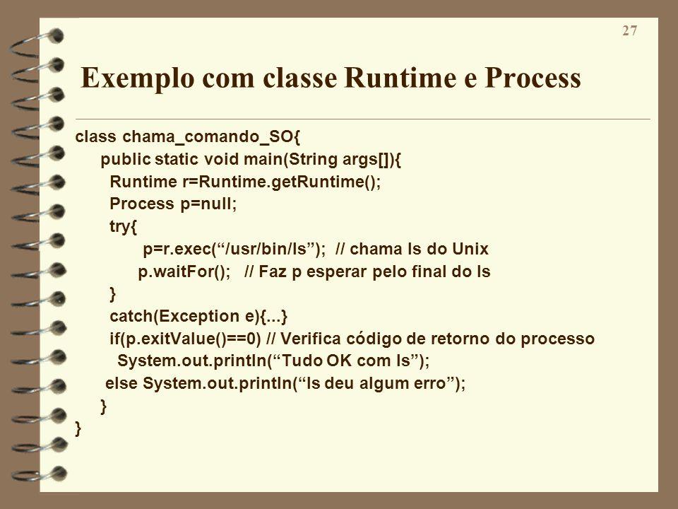27 Exemplo com classe Runtime e Process class chama_comando_SO{ public static void main(String args[]){ Runtime r=Runtime.getRuntime(); Process p=null
