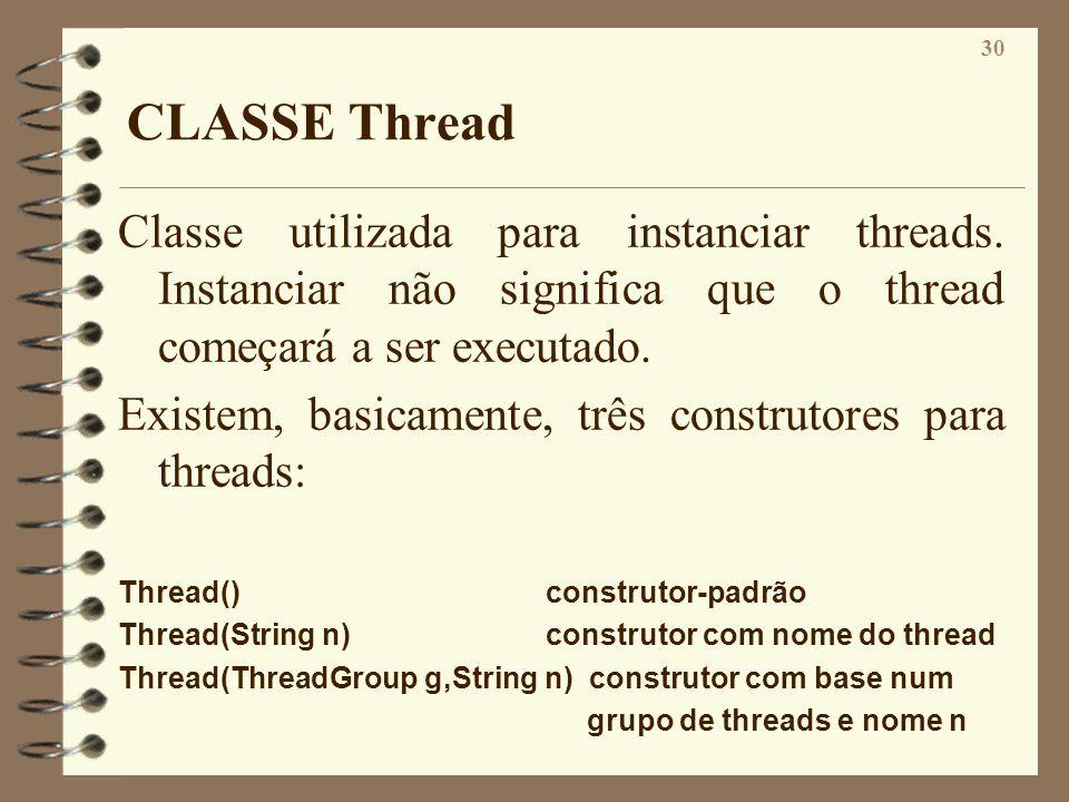 30 CLASSE Thread Classe utilizada para instanciar threads. Instanciar não significa que o thread começará a ser executado. Existem, basicamente, três