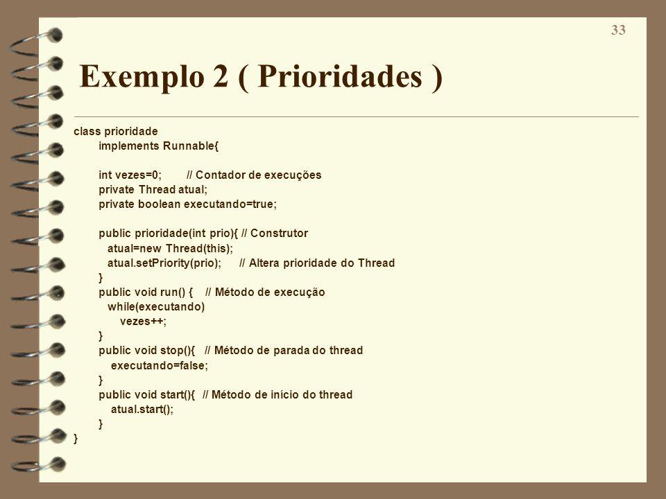 33 Exemplo 2 ( Prioridades ) class prioridade implements Runnable{ int vezes=0; // Contador de execuções private Thread atual; private boolean executa