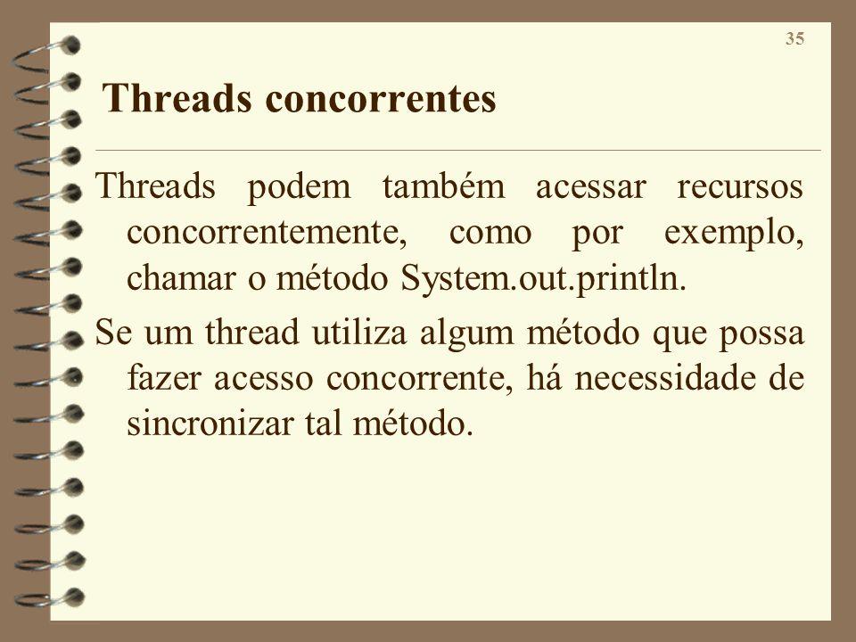 35 Threads concorrentes Threads podem também acessar recursos concorrentemente, como por exemplo, chamar o método System.out.println. Se um thread uti