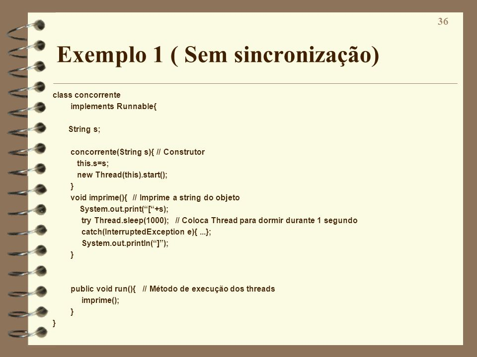36 Exemplo 1 ( Sem sincronização) class concorrente implements Runnable{ String s; concorrente(String s){ // Construtor this.s=s; new Thread(this).sta