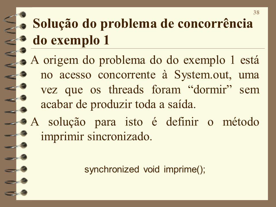 38 Solução do problema de concorrência do exemplo 1 A origem do problema do do exemplo 1 está no acesso concorrente à System.out, uma vez que os threa