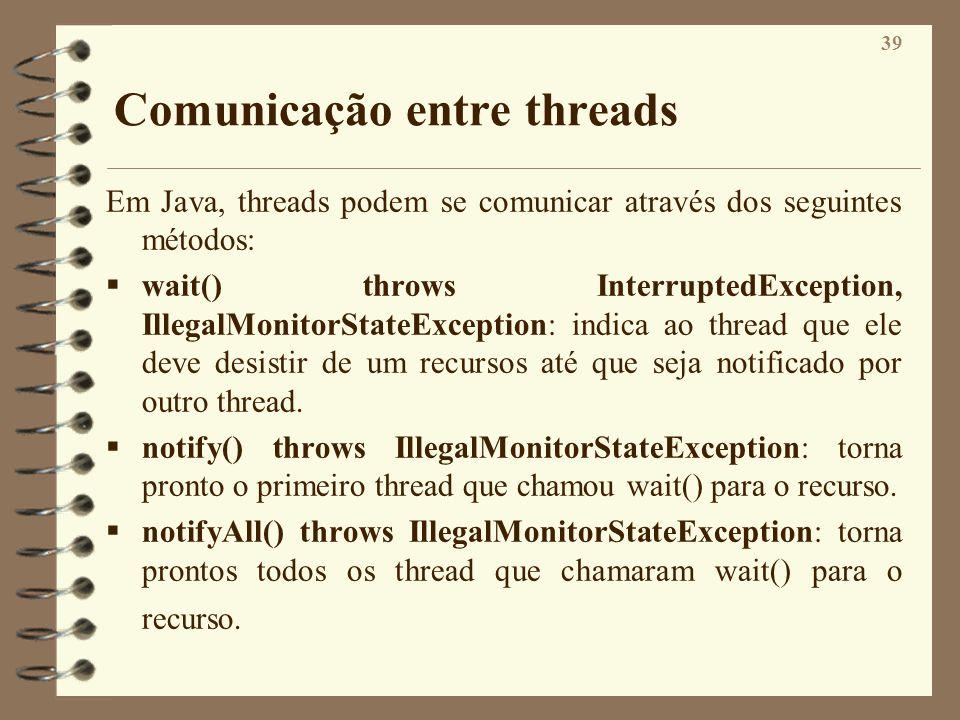 39 Comunicação entre threads Em Java, threads podem se comunicar através dos seguintes métodos: wait() throws InterruptedException, IllegalMonitorStat