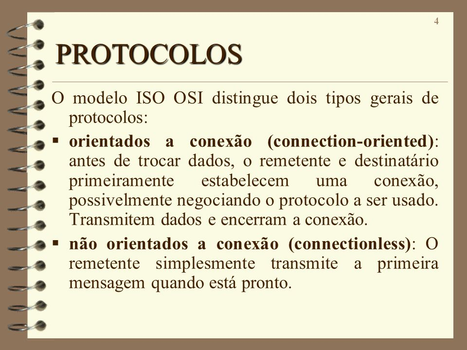 4 PROTOCOLOS O modelo ISO OSI distingue dois tipos gerais de protocolos: orientados a conexão (connection-oriented): antes de trocar dados, o remetent