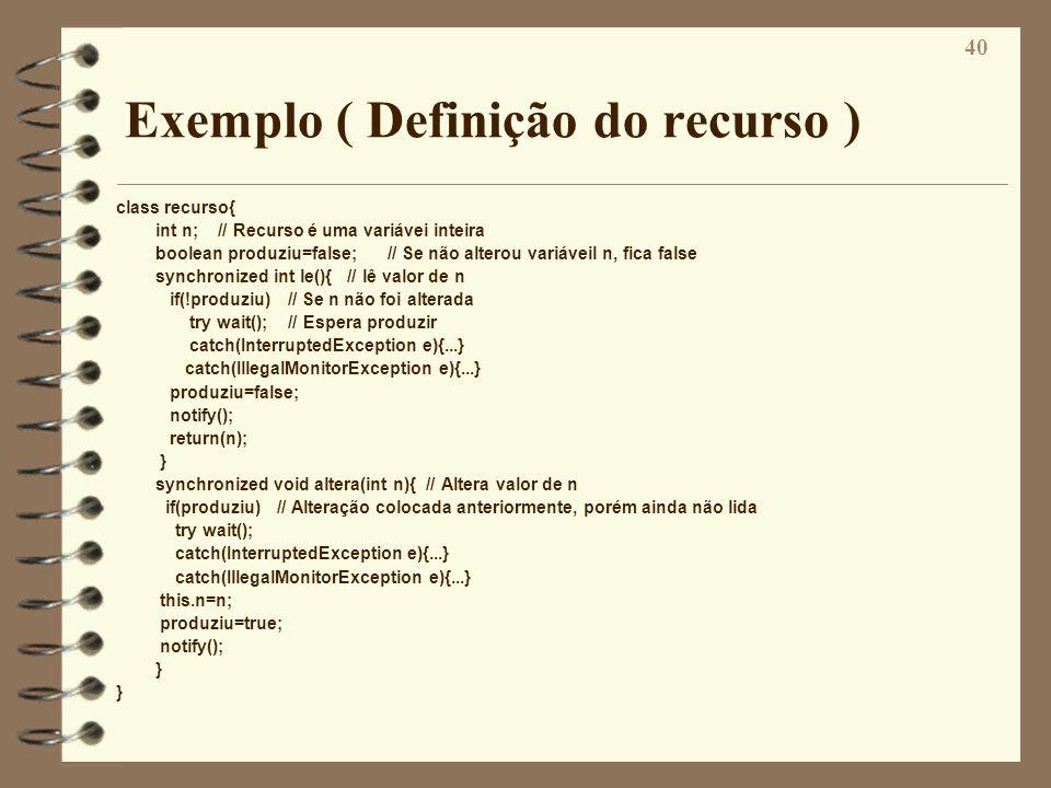 40 Exemplo ( Definição do recurso ) class recurso{ int n; // Recurso é uma variávei inteira boolean produziu=false; // Se não alterou variáveil n, fic