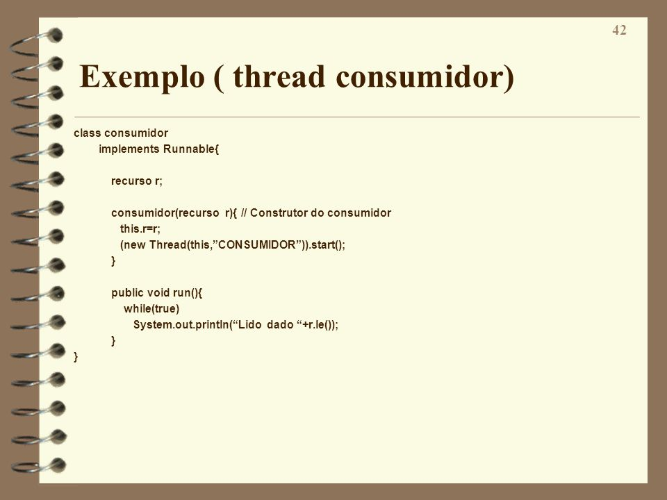 42 Exemplo ( thread consumidor) class consumidor implements Runnable{ recurso r; consumidor(recurso r){ // Construtor do consumidor this.r=r; (new Thr