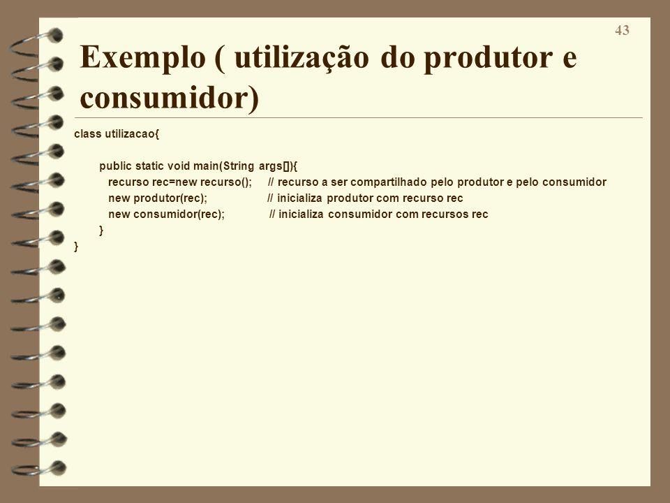43 Exemplo ( utilização do produtor e consumidor) class utilizacao{ public static void main(String args[]){ recurso rec=new recurso(); // recurso a se
