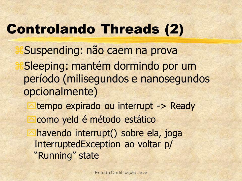 Estudo Certificação Java Controlando Threads (2) zSuspending: não caem na prova zSleeping: mantém dormindo por um período (milisegundos e nanosegundos