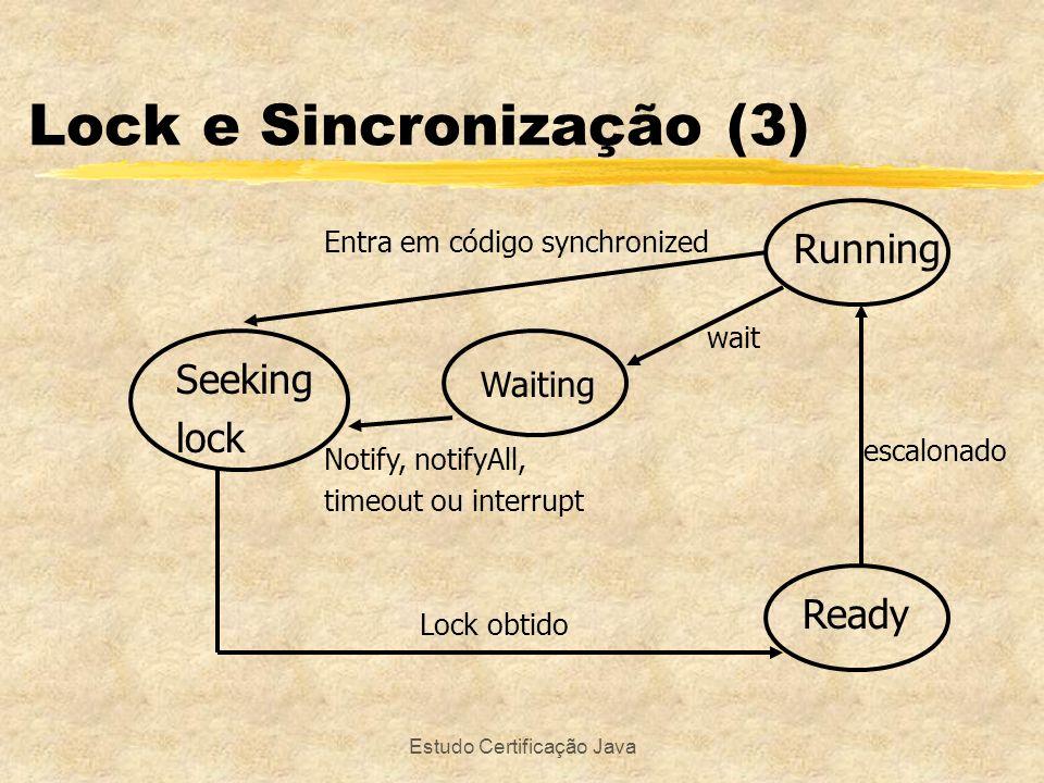Estudo Certificação Java Lock e Sincronização (3) Running Ready Waiting Seeking lock Notify, notifyAll, timeout ou interrupt Entra em código synchroni