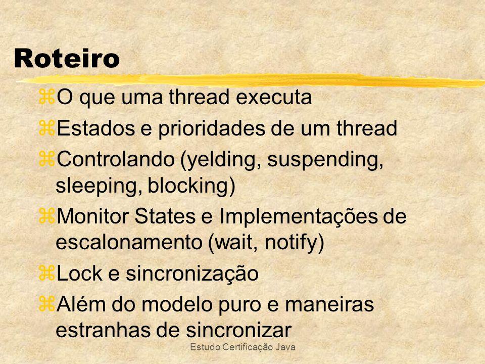 Estudo Certificação Java zFazer lock de uma porção do código em relação a um determinado objeto zprovável objetivo: liberar locks o quanto antes não bloqueando o método inteiro zlock também pode ser sobre this Maneiras estranhas de sincronizar class Strange Sync { Rectangle rect = new Rectangle(11, 13, 1100, 1300); void doIt() { int x = 504; int y = x/3; synchronized(rect) { rect.width -= x;rect.heigth -=y; }