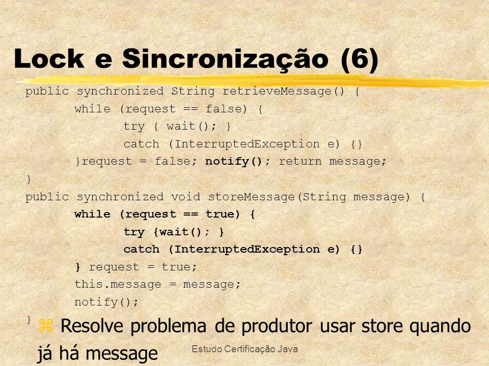 Estudo Certificação Java Lock e Sincronização (6) public synchronized String retrieveMessage() { while (request == false) { try { wait(); } catch (Int