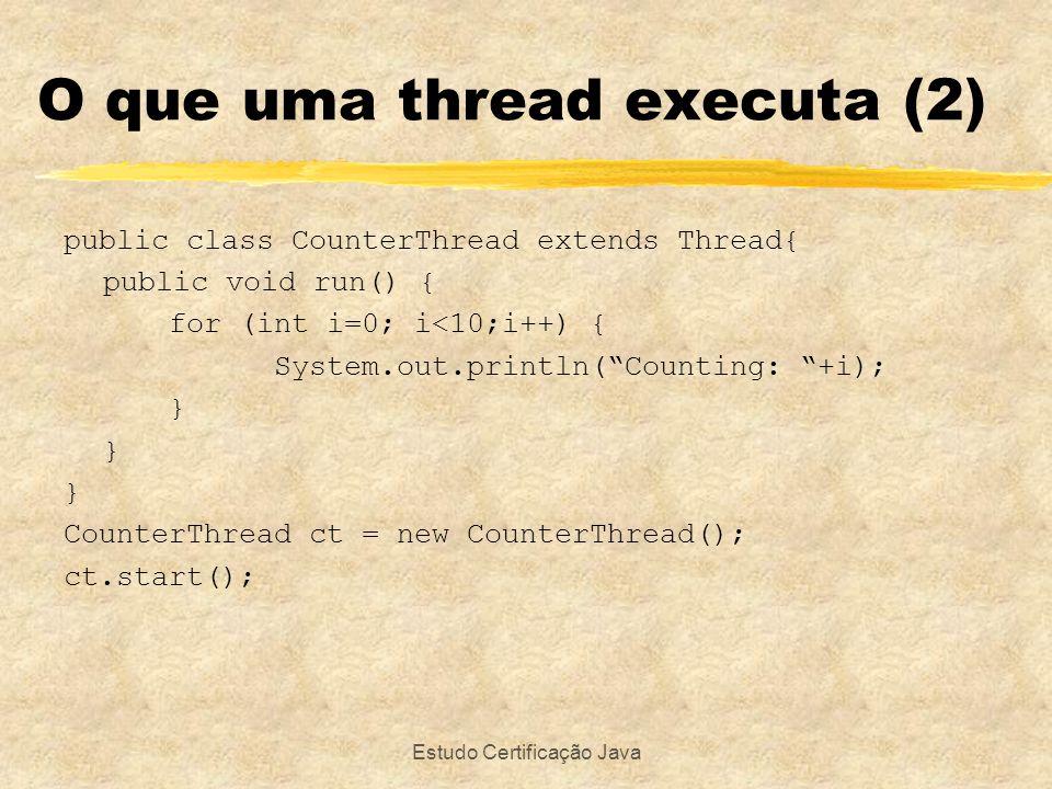 Estudo Certificação Java O que uma thread executa (3) public class DownCounter implements Runnable{ public void run() { for (int i=10; i>=1;i--) { System.out.println(Counting down: +i); } DownCounter dc = new DownCounter(); Thread t = new Thread(dc); t.start();