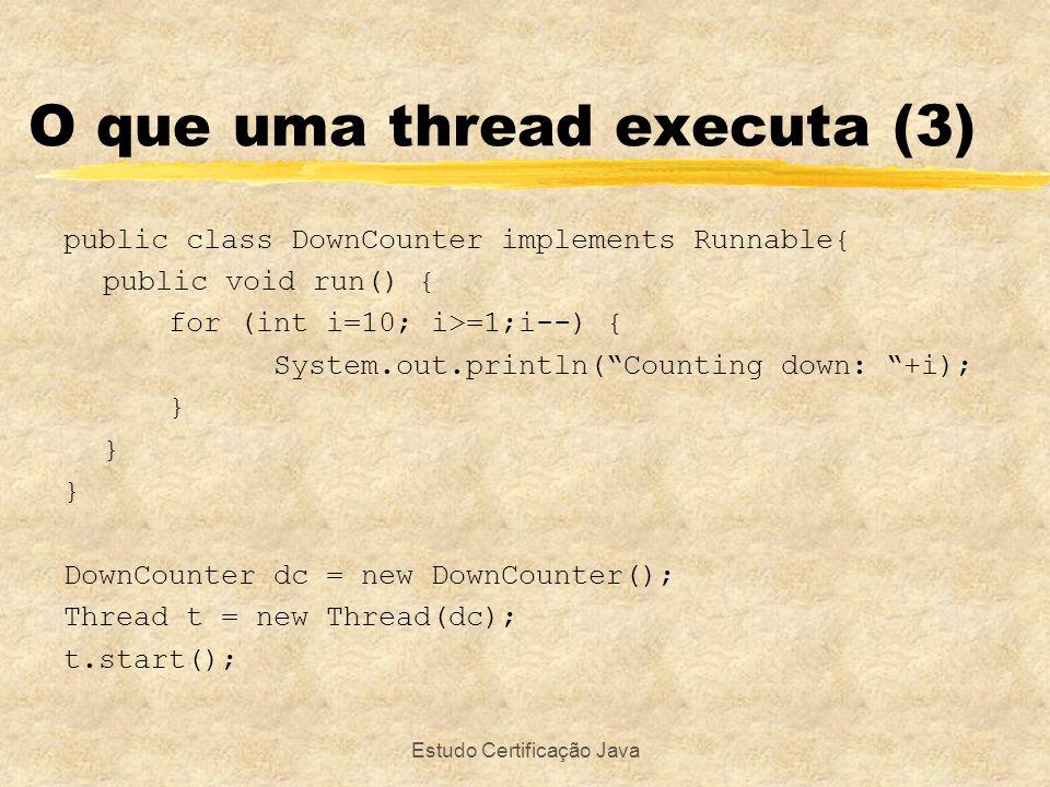 Estudo Certificação Java O que uma thread executa (3) public class DownCounter implements Runnable{ public void run() { for (int i=10; i>=1;i--) { Sys