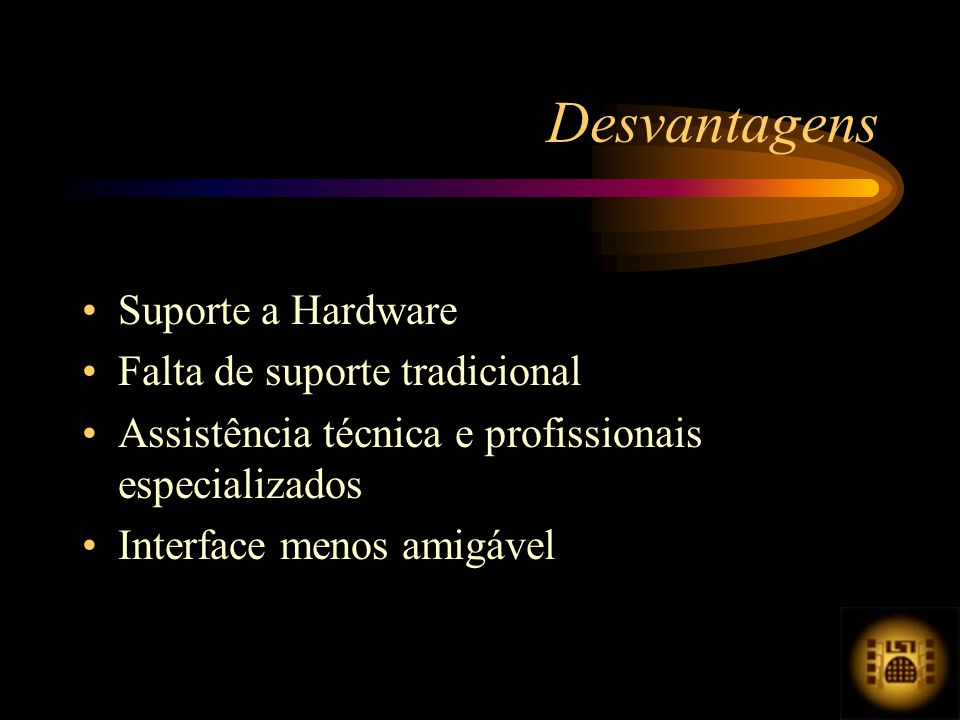 Suporte a Hardware Falta de suporte tradicional Assistência técnica e profissionais especializados Interface menos amigável