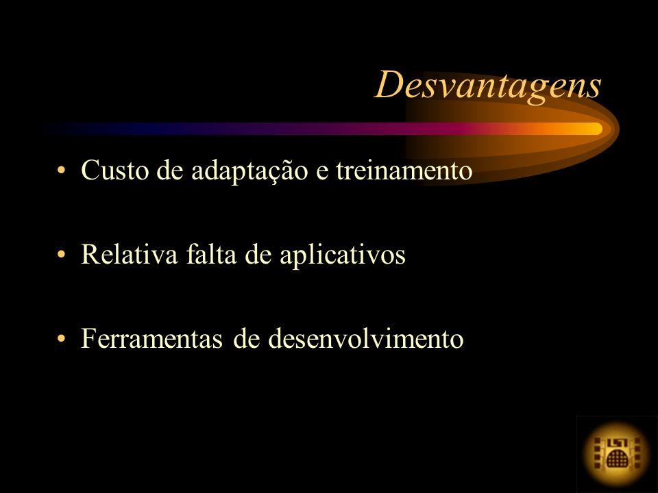 Desvantagens Custo de adaptação e treinamento Relativa falta de aplicativos Ferramentas de desenvolvimento