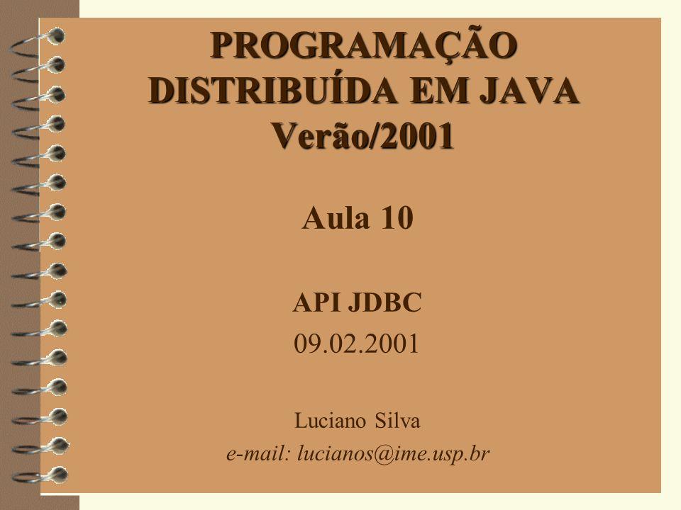 1 PROGRAMAÇÃO DISTRIBUÍDA EM JAVA Verão/2001 Aula 10 API JDBC 09.02.2001 Luciano Silva e-mail: lucianos@ime.usp.br