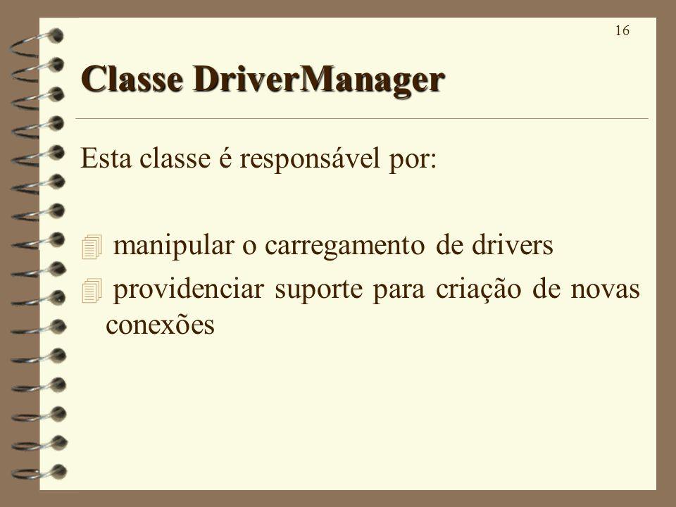 16 Classe DriverManager Esta classe é responsável por: 4 manipular o carregamento de drivers 4 providenciar suporte para criação de novas conexões