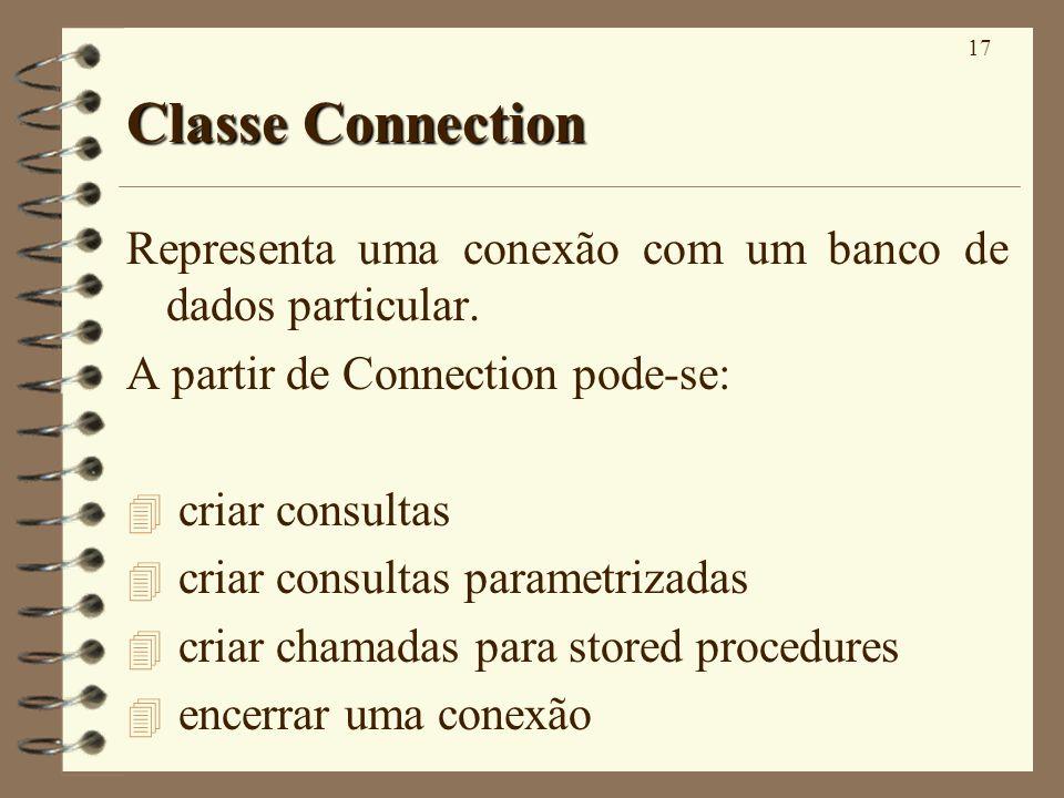 17 Classe Connection Representa uma conexão com um banco de dados particular. A partir de Connection pode-se: 4 criar consultas 4 criar consultas para