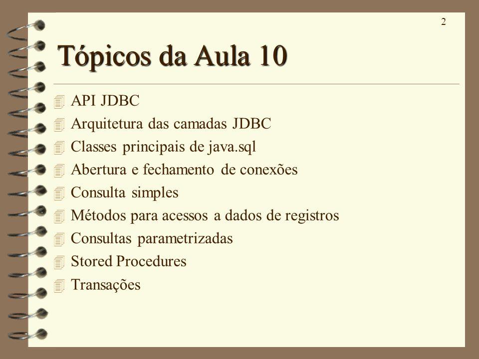 2 Tópicos da Aula 10 4 API JDBC 4 Arquitetura das camadas JDBC 4 Classes principais de java.sql 4 Abertura e fechamento de conexões 4 Consulta simples 4 Métodos para acessos a dados de registros 4 Consultas parametrizadas 4 Stored Procedures 4 Transações