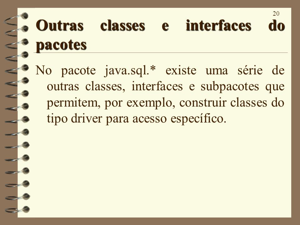 20 Outras classes e interfaces do pacotes No pacote java.sql.* existe uma série de outras classes, interfaces e subpacotes que permitem, por exemplo, construir classes do tipo driver para acesso específico.