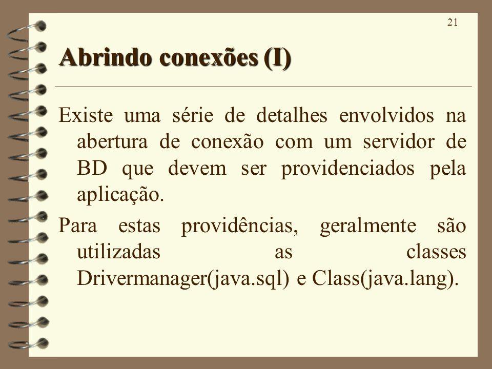 21 Abrindo conexões (I) Existe uma série de detalhes envolvidos na abertura de conexão com um servidor de BD que devem ser providenciados pela aplicação.