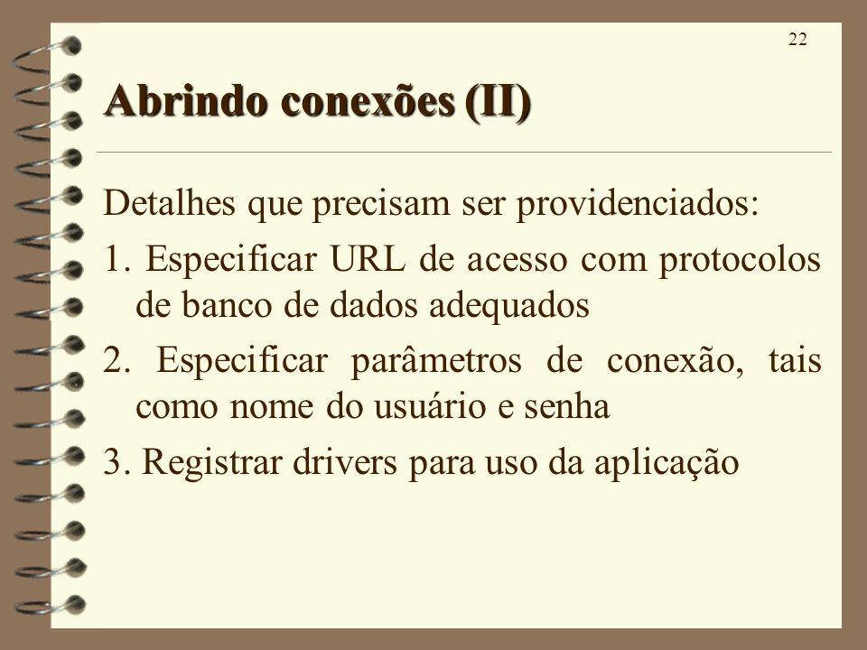 22 Abrindo conexões (II) Detalhes que precisam ser providenciados: 1. Especificar URL de acesso com protocolos de banco de dados adequados 2. Especifi