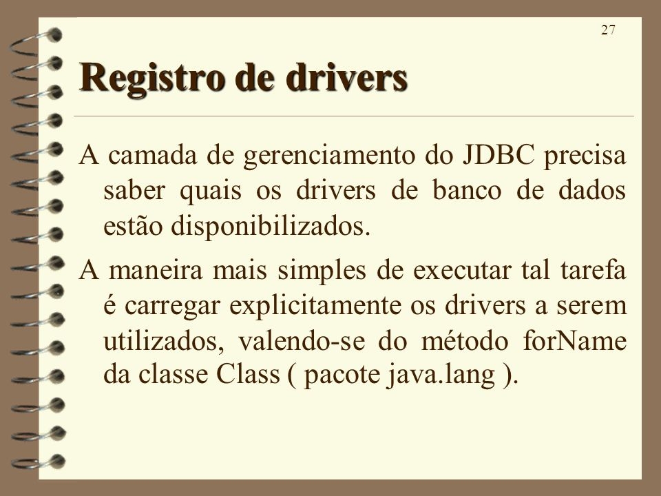 27 Registro de drivers A camada de gerenciamento do JDBC precisa saber quais os drivers de banco de dados estão disponibilizados. A maneira mais simpl