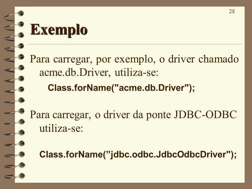 28 Exemplo Para carregar, por exemplo, o driver chamado acme.db.Driver, utiliza-se: Class.forName( acme.db.Driver ); Para carregar, o driver da ponte JDBC-ODBC utiliza-se: Class.forName(jdbc.odbc.JdbcOdbcDriver );