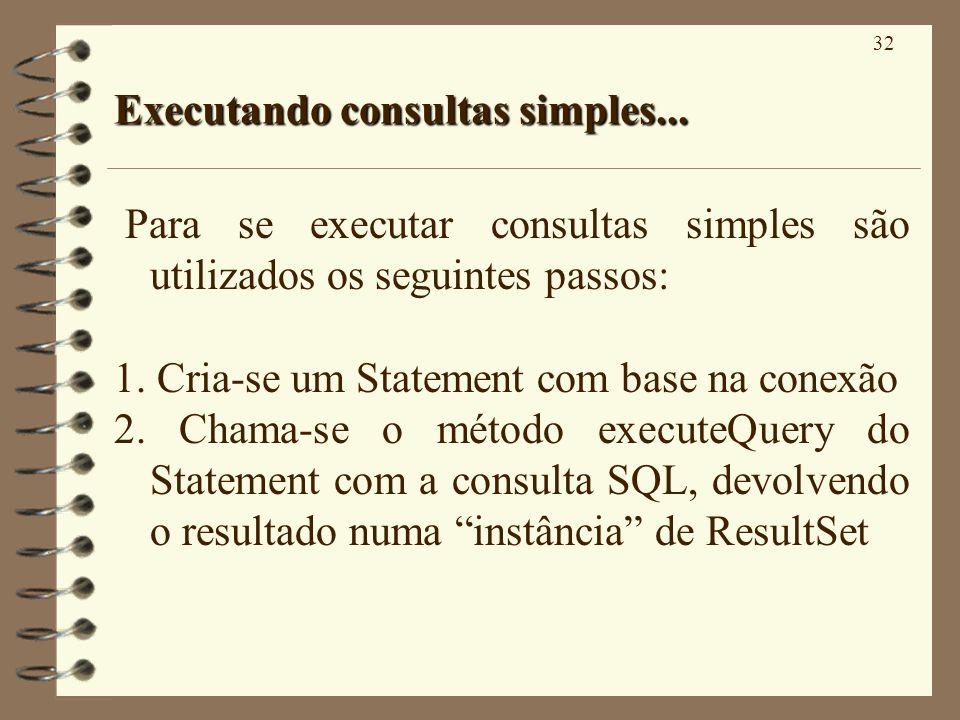 32 Executando consultas simples... Para se executar consultas simples são utilizados os seguintes passos: 1. Cria-se um Statement com base na conexão
