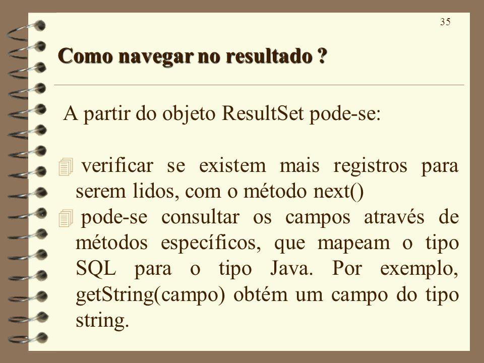 35 Como navegar no resultado ? A partir do objeto ResultSet pode-se: 4 verificar se existem mais registros para serem lidos, com o método next() 4 pod
