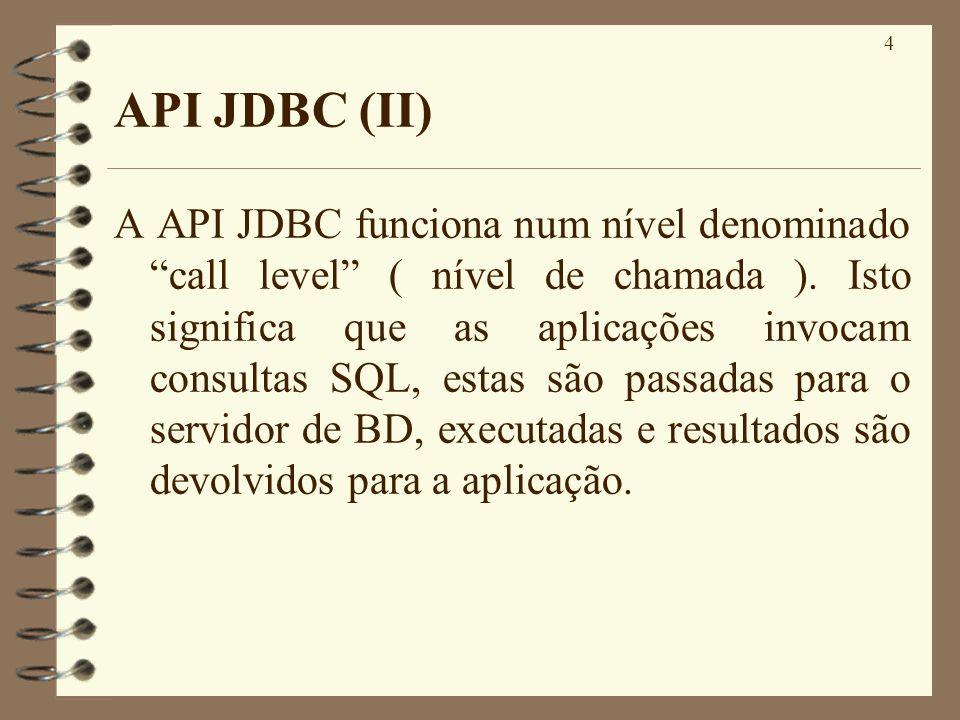 4 API JDBC (II) A API JDBC funciona num nível denominado call level ( nível de chamada ). Isto significa que as aplicações invocam consultas SQL, esta