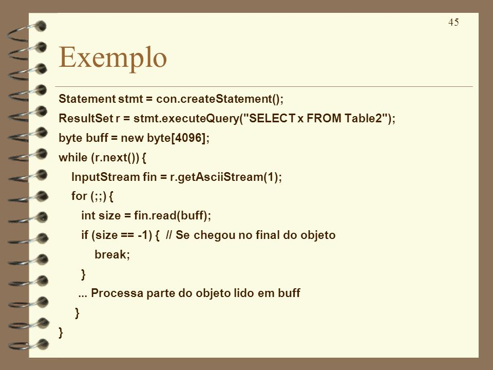 45 Exemplo Statement stmt = con.createStatement(); ResultSet r = stmt.executeQuery( SELECT x FROM Table2 ); byte buff = new byte[4096]; while (r.next()) { InputStream fin = r.getAsciiStream(1); for (;;) { int size = fin.read(buff); if (size == -1) { // Se chegou no final do objeto break; }...