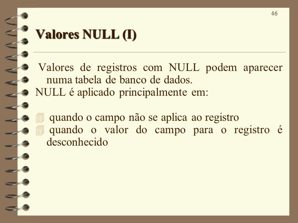 46 Valores NULL (I) Valores de registros com NULL podem aparecer numa tabela de banco de dados. NULL é aplicado principalmente em: 4 quando o campo nã