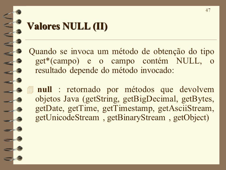 47 Valores NULL (II) Quando se invoca um método de obtenção do tipo get*(campo) e o campo contém NULL, o resultado depende do método invocado: null : retornado por métodos que devolvem objetos Java (getString, getBigDecimal, getBytes, getDate, getTime, getTimestamp, getAsciiStream, getUnicodeStream, getBinaryStream, getObject)