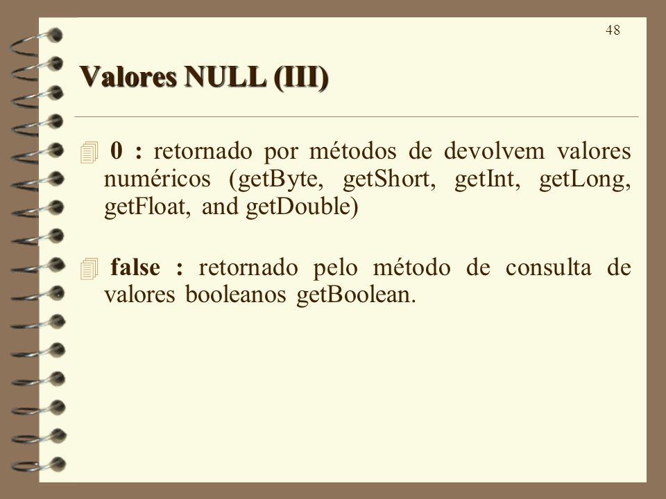 48 Valores NULL (III) 4 0 : retornado por métodos de devolvem valores numéricos (getByte, getShort, getInt, getLong, getFloat, and getDouble) false : retornado pelo método de consulta de valores booleanos getBoolean.