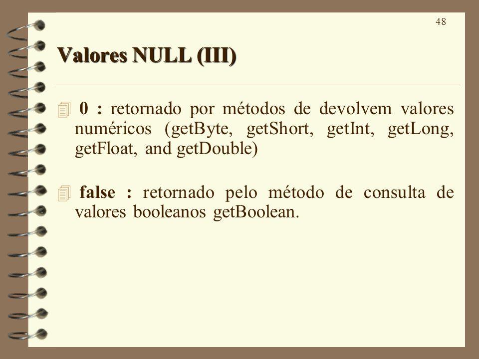 48 Valores NULL (III) 4 0 : retornado por métodos de devolvem valores numéricos (getByte, getShort, getInt, getLong, getFloat, and getDouble) false :