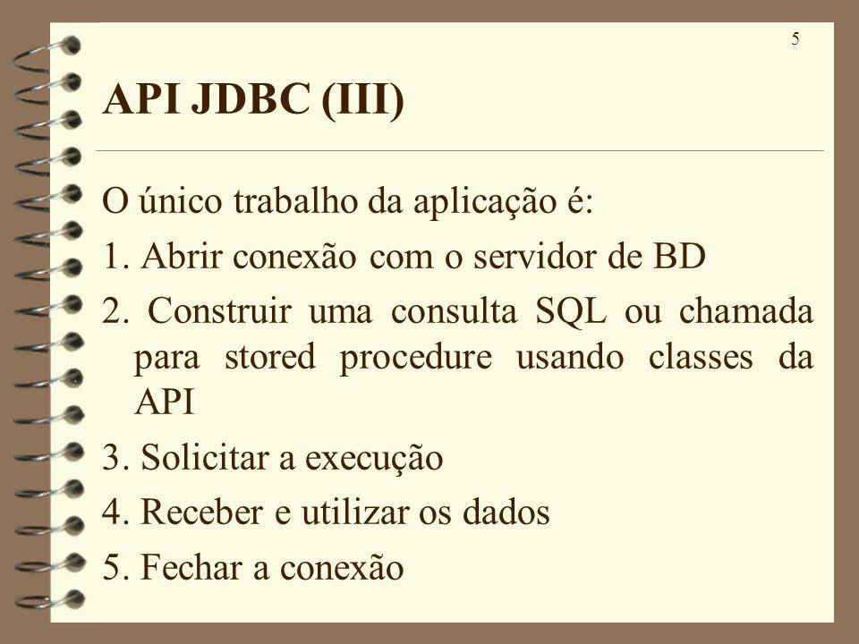 5 API JDBC (III) O único trabalho da aplicação é: 1. Abrir conexão com o servidor de BD 2. Construir uma consulta SQL ou chamada para stored procedure