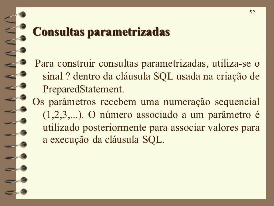 52 Consultas parametrizadas Para construir consultas parametrizadas, utiliza-se o sinal ? dentro da cláusula SQL usada na criação de PreparedStatement