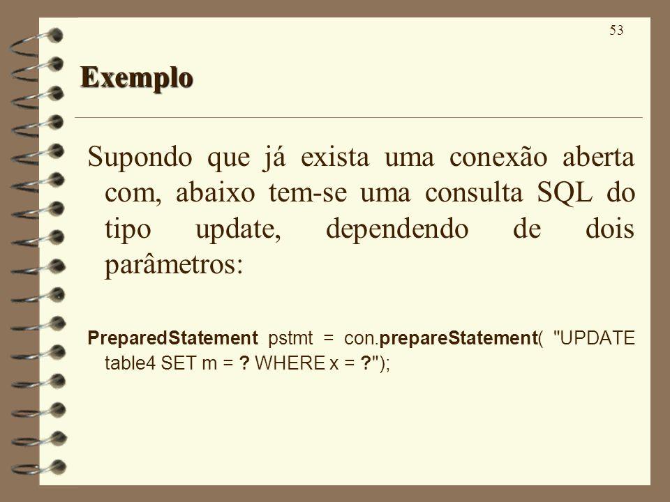 53 Exemplo Supondo que já exista uma conexão aberta com, abaixo tem-se uma consulta SQL do tipo update, dependendo de dois parâmetros: PreparedStatement pstmt = con.prepareStatement( UPDATE table4 SET m = .