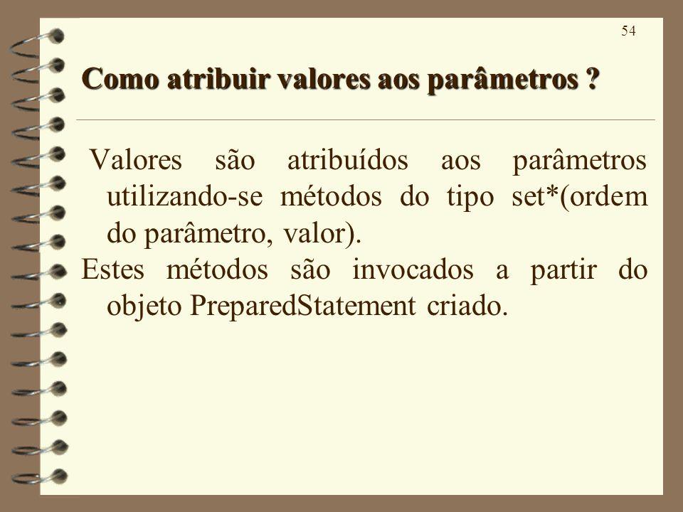 54 Como atribuir valores aos parâmetros ? Valores são atribuídos aos parâmetros utilizando-se métodos do tipo set*(ordem do parâmetro, valor). Estes m