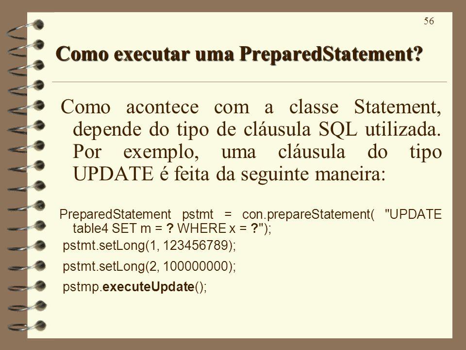 56 Como executar uma PreparedStatement? Como acontece com a classe Statement, depende do tipo de cláusula SQL utilizada. Por exemplo, uma cláusula do