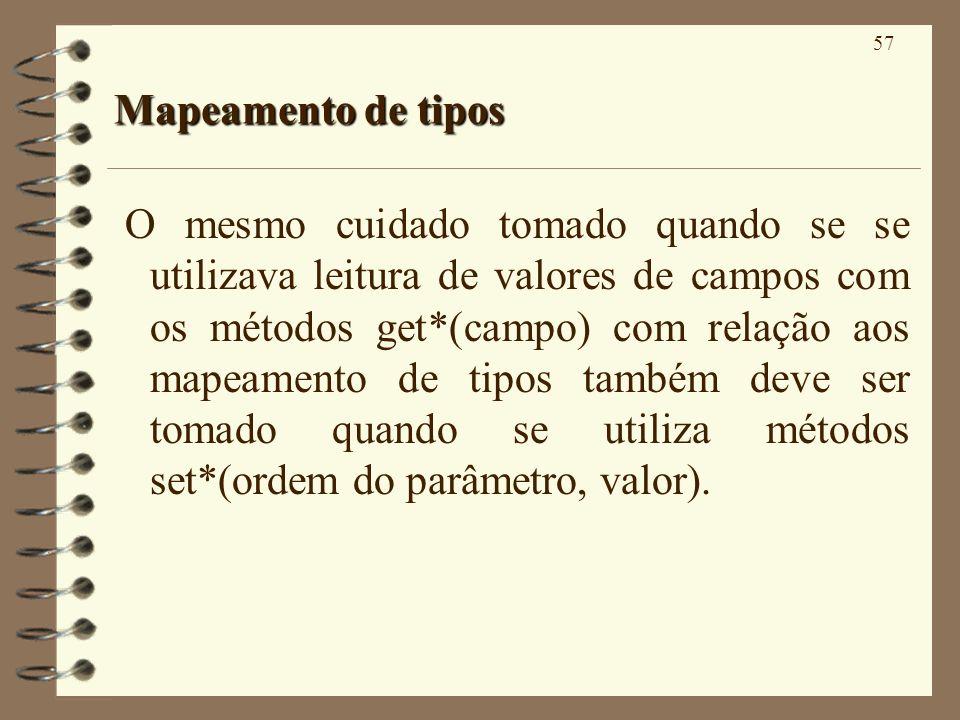 57 Mapeamento de tipos O mesmo cuidado tomado quando se se utilizava leitura de valores de campos com os métodos get*(campo) com relação aos mapeament