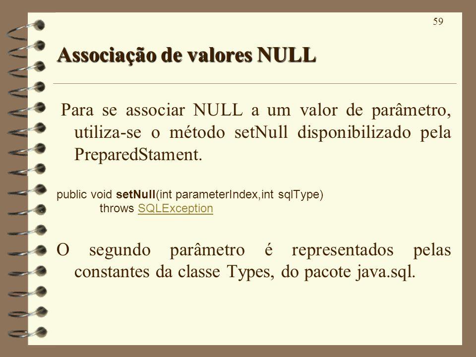 59 Associação de valores NULL Para se associar NULL a um valor de parâmetro, utiliza-se o método setNull disponibilizado pela PreparedStament. public